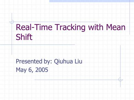 Real-Time Tracking with Mean Shift Presented by: Qiuhua Liu May 6, 2005.