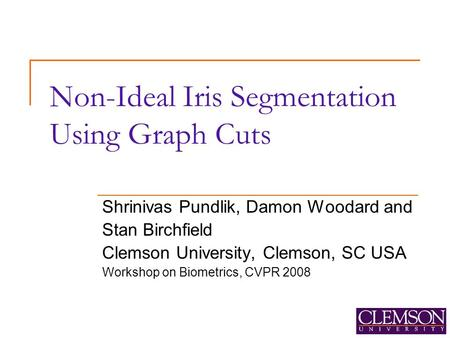 Non-Ideal Iris Segmentation Using Graph Cuts Shrinivas Pundlik, Damon Woodard and Stan Birchfield Clemson University, Clemson, SC USA Workshop on Biometrics,