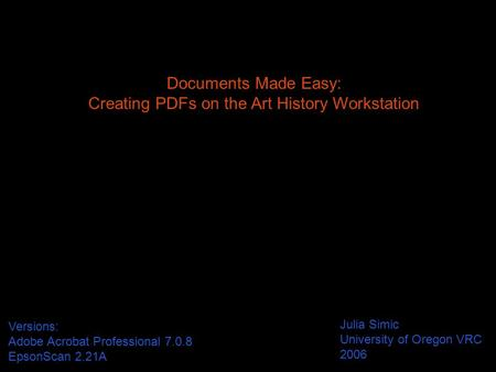 Documents Made Easy: Creating PDFs on the Art History Workstation Julia Simic University of Oregon VRC 2006 Versions: Adobe Acrobat Professional 7.0.8.