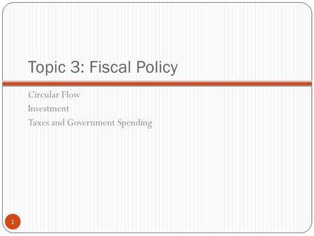 Topic 3: Fiscal Policy Circular Flow Investment Taxes and Government Spending 1.