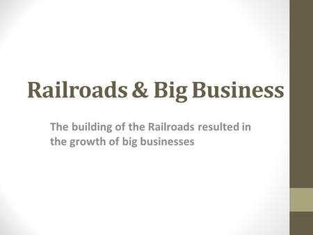 Railroads & Big Business The building of the Railroads resulted in the growth of big businesses.
