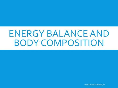 ENERGY BALANCE AND BODY COMPOSITION © 2014 Pearson Education, Inc.