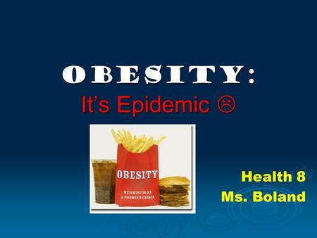 OBESITY: It's Epidemic  Health 8 Ms. Boland. Why do we need to learn about this? Obesity (the condition of having an excessive amount of body fat) is.