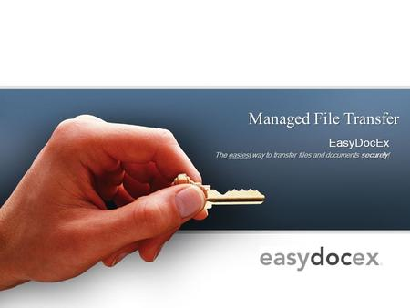 Managed File Transfer EasyDocEx The easiest way to transfer files and documents securely! EasyDocEx The easiest way to transfer files and documents securely!