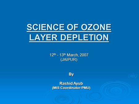 SCIENCE OF <strong>OZONE</strong> <strong>LAYER</strong> <strong>DEPLETION</strong> 12 th - 13 th March, 2007 (JAIPUR) By Rashid Ayub (MIS Coordinator-PMU)