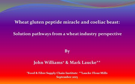 Wheat gluten peptide miracle and coeliac beast: Solution pathways from a wheat industry perspective By John Williams * & Mark Laucke** *Food & Fibre Supply.