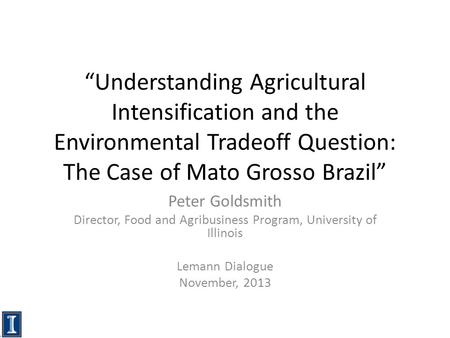 """Understanding Agricultural Intensification and the Environmental Tradeoff Question: The Case of Mato Grosso Brazil"" Peter Goldsmith Director, Food and."