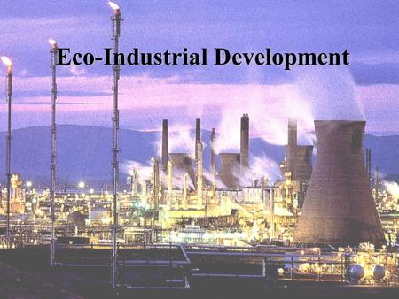 Eco-Industrial Development State of the Environment Increasing environmental stress caused by pollution DepletingDepleting of natural resources Threats.