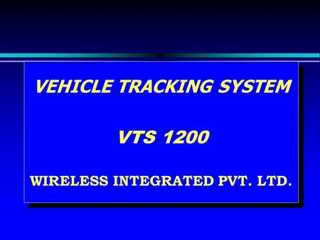VEHICLE TRACKING SYSTEM VTS 1200 WIRELESS INTEGRATED PVT. LTD. VEHICLE TRACKING SYSTEM VTS 1200 WIRELESS INTEGRATED PVT. LTD.