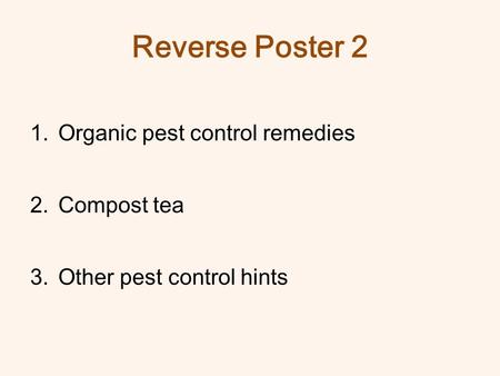 Reverse Poster 2 1.Organic pest control remedies 2.Compost tea 3.Other pest control hints.