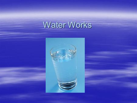 Water Works. Water  Your body is mostly (50 to 70 percent) water ~ depends on how old you are and how much muscle and fat you have ~muscle has more water.