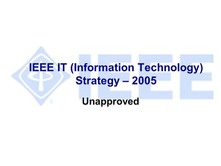 IEEE IT (Information Technology) Strategy – 2005 Unapproved.