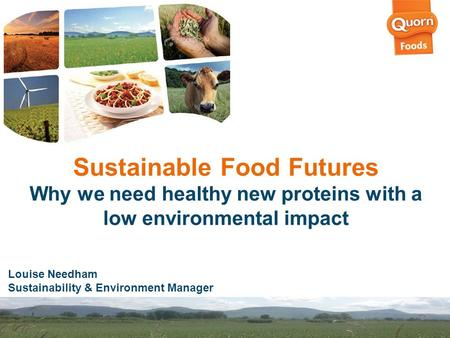 Sustainable Food Futures Why we need healthy new proteins with a low environmental impact Louise Needham Sustainability & Environment Manager.