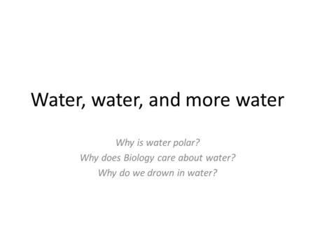 Water, water, and more water Why is water polar? Why does Biology care about water? Why do we drown in water?