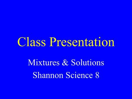 Class Presentation Mixtures & Solutions Shannon Science 8.