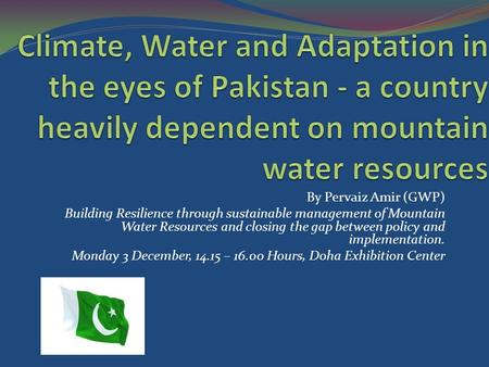 By Pervaiz Amir (GWP) Building Resilience through sustainable management of Mountain Water Resources and closing the gap between policy and implementation.