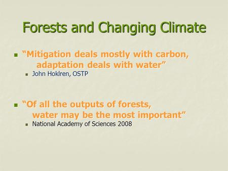 "Forests and Changing Climate ""Mitigation deals mostly with carbon, ""Mitigation deals mostly with carbon, adaptation deals with water"" John Hoklren, OSTP."