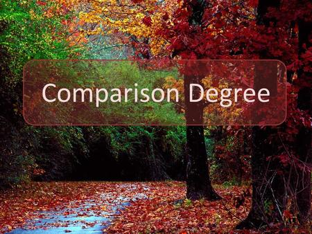 Comparison Degree. Degrees of Comparison are used when we compare person or thing with another.