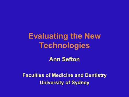 Evaluating the New Technologies Ann Sefton Faculties of Medicine and Dentistry University of Sydney.