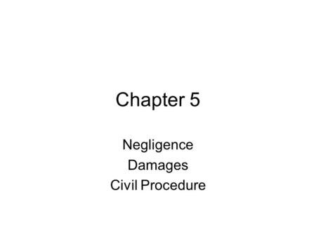 Chapter 5 Negligence Damages Civil Procedure. Negligence Duty Owed Breach of that Duty Proximate Cause of Injury or Damage.