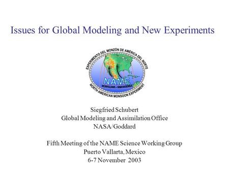 Issues for Global Modeling and New Experiments Siegfried Schubert Global Modeling and Assimilation Office NASA/Goddard Fifth Meeting of the NAME Science.