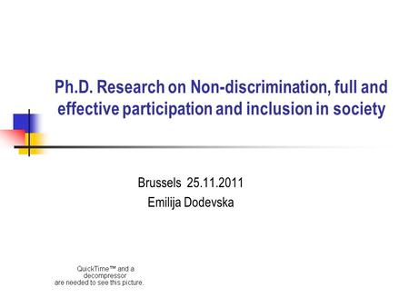 Ph.D. Research on Non-discrimination, full and effective participation and inclusion in society Brussels 25.11.2011 Emilija Dodevska.