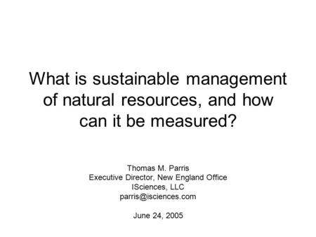What is sustainable management of natural resources, and how can it be measured? Thomas M. Parris Executive Director, New England Office ISciences, LLC.