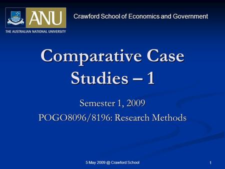 5 May Crawford School 1 Comparative Case Studies – 1 Semester 1, 2009 POGO8096/8196: Research Methods Crawford School of Economics and Government.