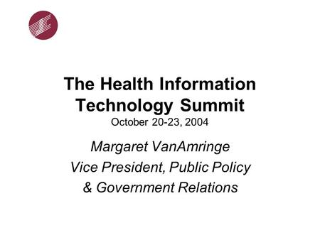 The Health Information Technology Summit October 20-23, 2004 Margaret VanAmringe Vice President, Public Policy & Government Relations.