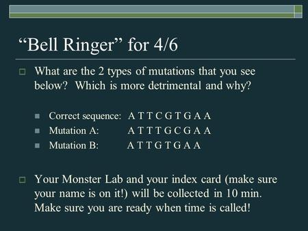 """Bell Ringer"" for 4/6  What are the 2 types of mutations that you see below? Which is more detrimental and why? Correct sequence: A T T C G T G A A Mutation."