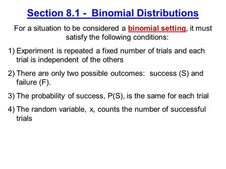 Section 8.1 - Binomial Distributions For a situation to be considered a binomial setting, it must satisfy the following conditions: 1)Experiment is repeated.