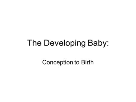 The Developing Baby: Conception to Birth. Fertilization: the sperm and egg join in the fallopian tube to form a unique human being. 46 chromosomes combine,