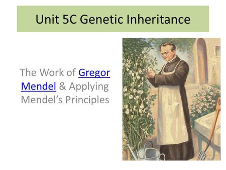The Work of Gregor Mendel & Applying Mendel's PrinciplesGregor Mendel Unit 5C Genetic Inheritance.