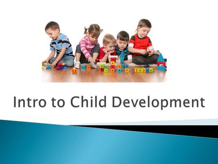  Development – the gradual process through which babies become adults ◦ Begins at conception and continues until death  Child Development – the scientific.