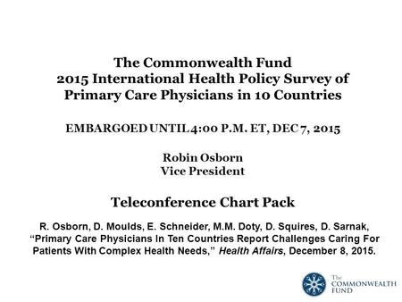The Commonwealth Fund 2015 International Health Policy Survey of Primary Care Physicians in 10 Countries EMBARGOED UNTIL 4:00 P.M. ET, DEC 7, 2015 Robin.