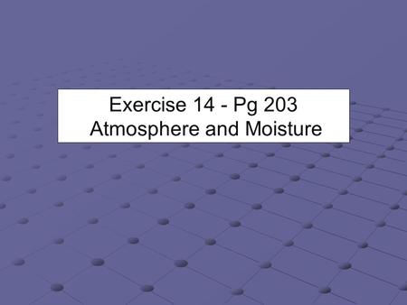 Exercise 14 - Pg 203 Atmosphere and Moisture. 3 Forms of Water Three forms or phases - solid liquid, and gas. It is still water; just in different phases.
