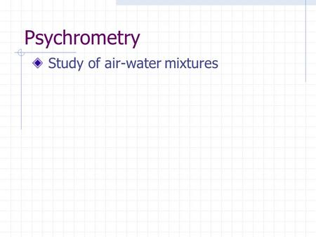 Psychrometry Study of air-water mixtures. Psychrometric Chart Relationships between temperature absolute humidity or humidity ratio W in [grain]=[1 lbm/7,000]
