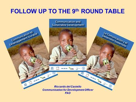 FOLLOW UP TO THE 9 th ROUND TABLE Riccardo del Castello Communication for Development Officer FAO.