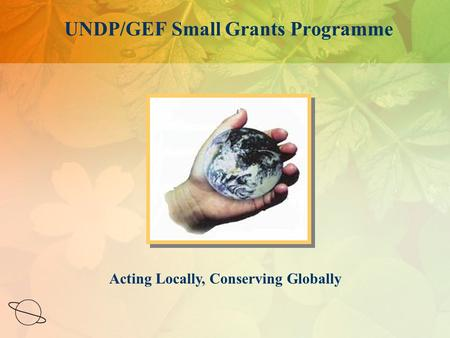 Acting Locally, Conserving Globally UNDP/GEF Small Grants Programme.