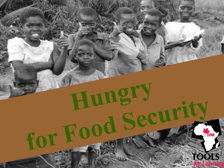 Hungry for Food Security. What is Food Security? …food security entails access, by all people, at all times, to the safe and nutritious food that they.