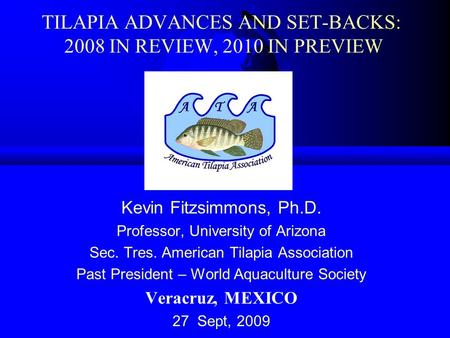 TILAPIA ADVANCES AND SET-BACKS: 2008 IN REVIEW, 2010 IN PREVIEW Kevin Fitzsimmons, Ph.D. Professor, University of Arizona Sec. Tres. American Tilapia Association.