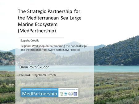The Strategic Partnership for the Mediterranean Sea Large Marine Ecosystem (MedPartnership) Zagreb, Croatia Regional Workshop on harmonizing the national.