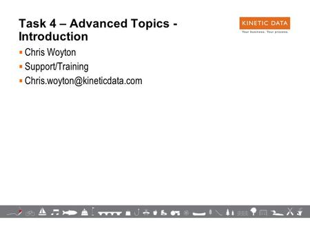 1 Task 4 – Advanced Topics - Introduction  Chris Woyton  Support/Training 