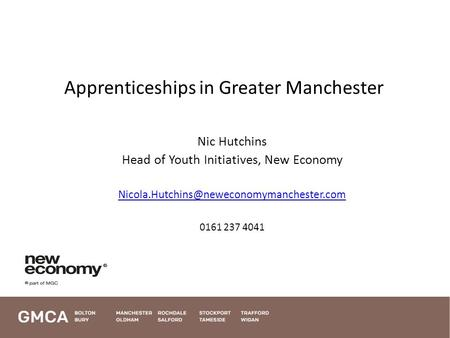 Apprenticeships in Greater Manchester Nic Hutchins Head of Youth Initiatives, New Economy 0161 237 4041 1.