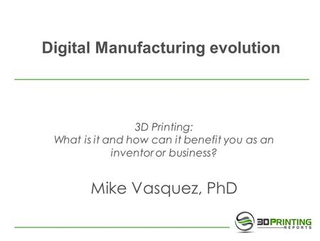 Digital Manufacturing evolution 3D Printing: What is it and how can it benefit you as an inventor or business? Mike Vasquez, PhD.