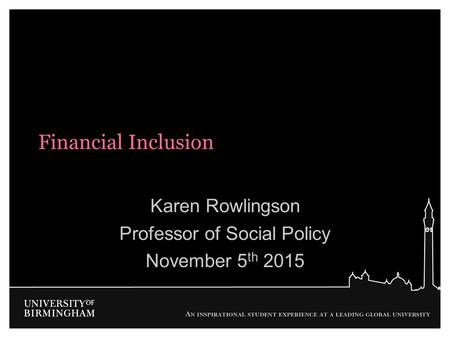 Financial Inclusion Karen Rowlingson Professor of Social Policy November 5 th 2015.