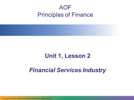 Copyright © 2009–2011 National Academy Foundation. All rights reserved. Unit 1, Lesson 2 Financial Services Industry AOF Principles of Finance.