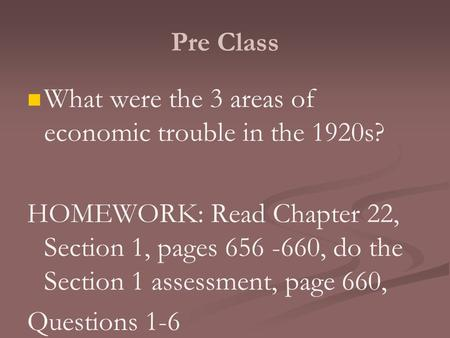 Pre Class What were the 3 areas of economic trouble in the 1920s? HOMEWORK: Read Chapter 22, Section 1, pages 656 -660, do the Section 1 assessment, page.