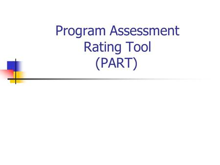 Program Assessment Rating Tool (PART). January 2006 Report to President and Congress Section 724(i) REPORT- Not later than 4 years after the date.