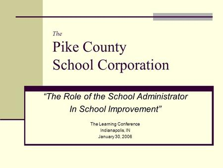 "The Pike County School Corporation ""The Role of the School Administrator In School Improvement"" The Learning Conference Indianapolis, IN January 30, 2006."